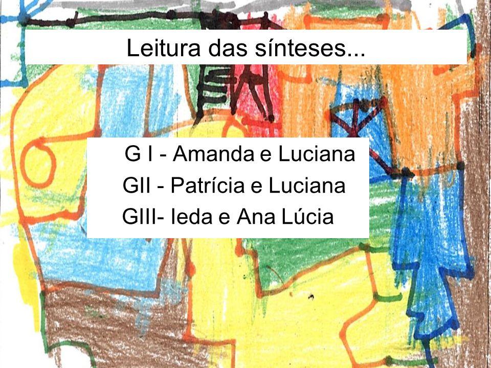 Leitura das sínteses... G I - Amanda e Luciana GII - Patrícia e Luciana GIII- Ieda e Ana Lúcia