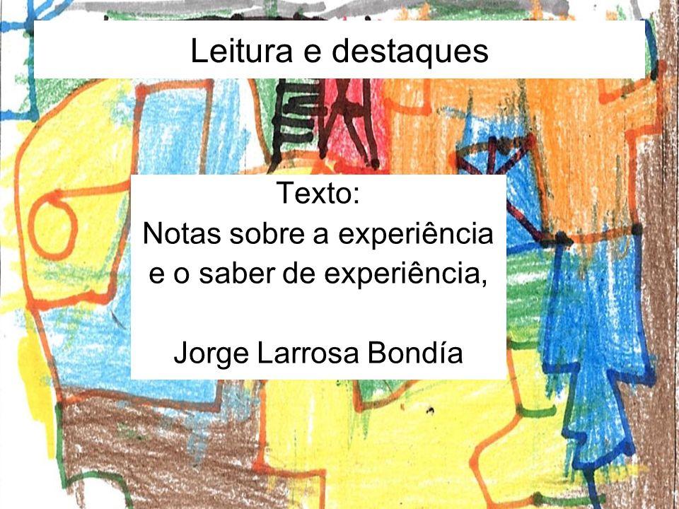 Leitura e destaques Texto: Notas sobre a experiência e o saber de experiência, Jorge Larrosa Bondía