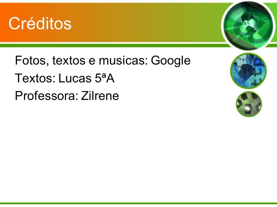 Créditos Fotos, textos e musicas: Google Textos: Lucas 5ªA Professora: Zilrene