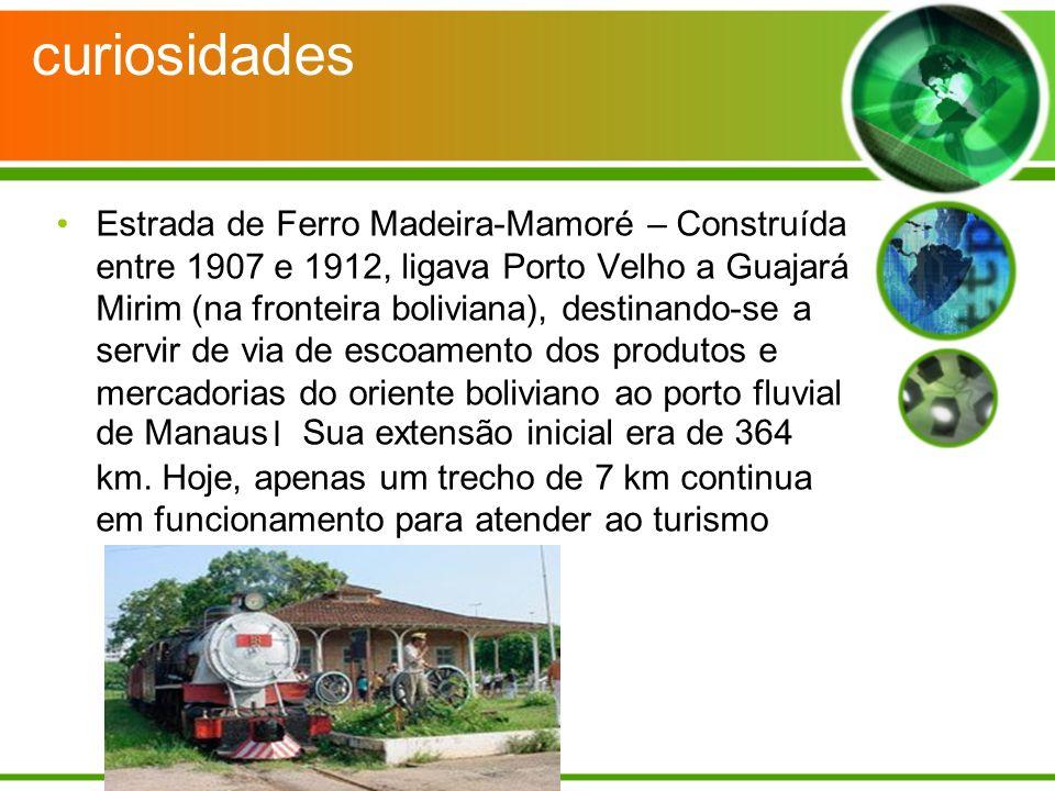 curiosidades Estrada de Ferro Madeira-Mamoré – Construída entre 1907 e 1912, ligava Porto Velho a Guajará Mirim (na fronteira boliviana), destinando-s