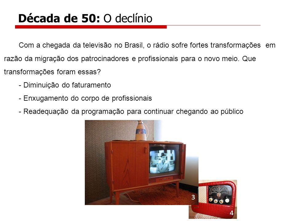 Com a chegada da televisão no Brasil, o rádio sofre fortes transformações em razão da migração dos patrocinadores e profissionais para o novo meio. Qu