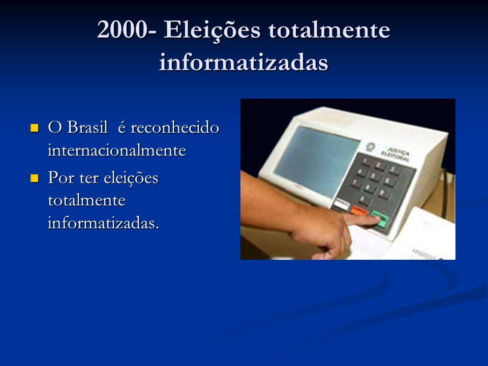 2000- Eleições totalmente informatizadas O Brasil é reconhecido internacionalmente O Brasil é reconhecido internacionalmente Por ter eleições totalmente informatizadas.