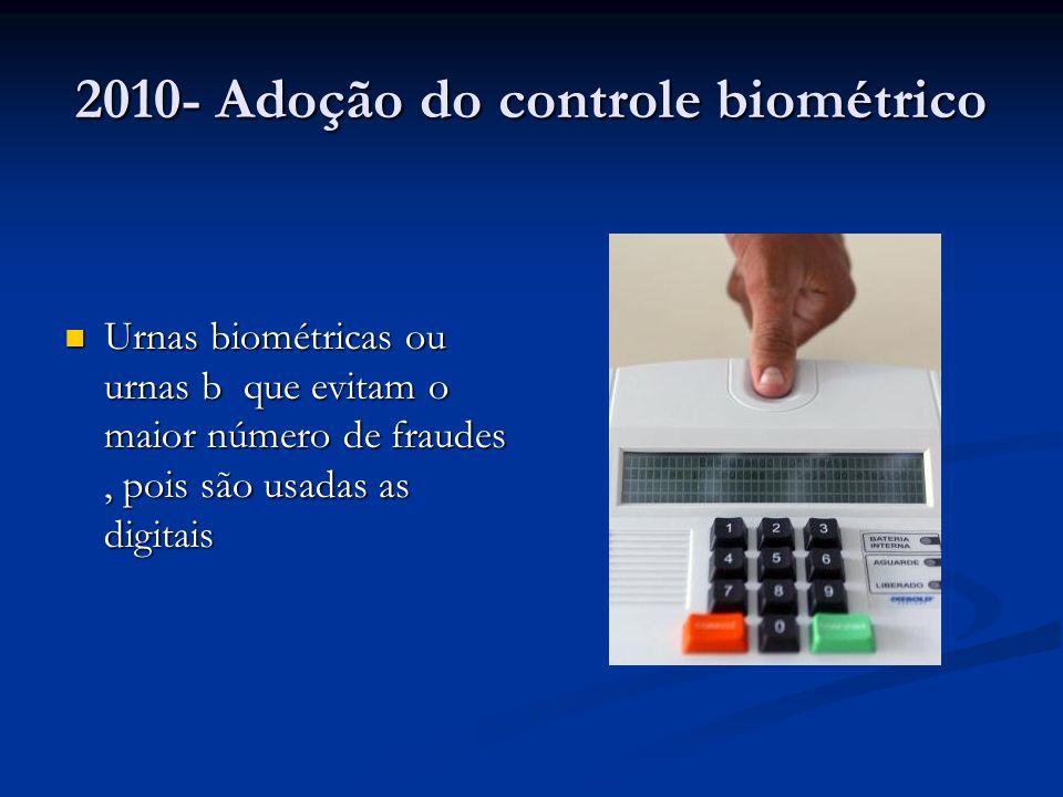 2010- Adoção do controle biométrico Urnas biométricas ou urnas b que evitam o maior número de fraudes, pois são usadas as digitais Urnas biométricas ou urnas b que evitam o maior número de fraudes, pois são usadas as digitais