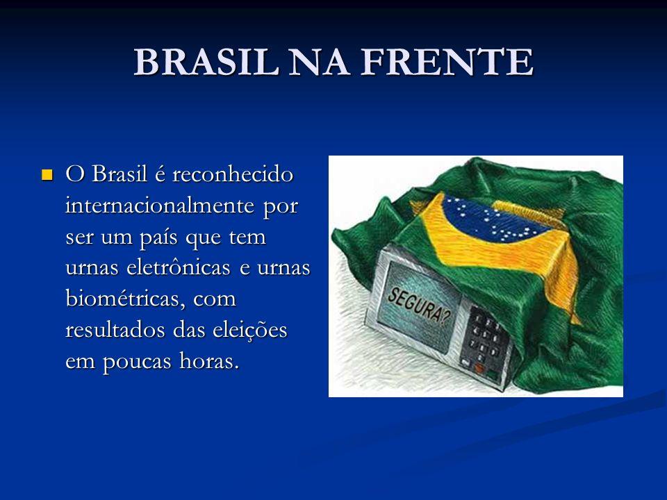 BRASIL NA FRENTE O Brasil é reconhecido internacionalmente por ser um país que tem urnas eletrônicas e urnas biométricas, com resultados das eleições em poucas horas.
