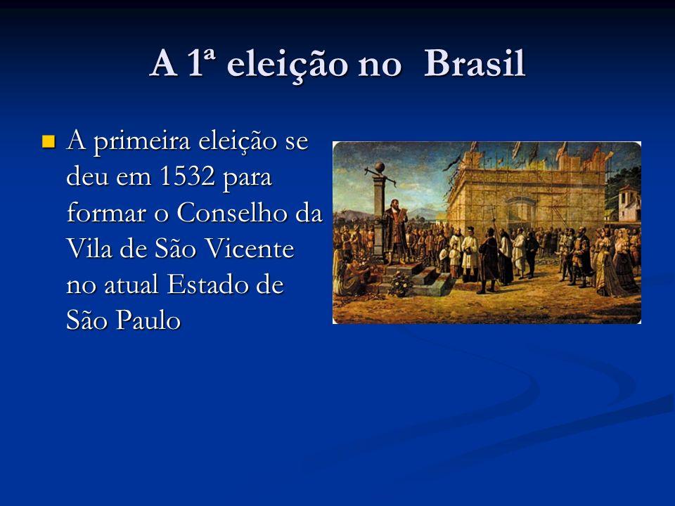 A 1ª eleição no Brasil A primeira eleição se deu em 1532 para formar o Conselho da Vila de São Vicente no atual Estado de São Paulo A primeira eleição se deu em 1532 para formar o Conselho da Vila de São Vicente no atual Estado de São Paulo