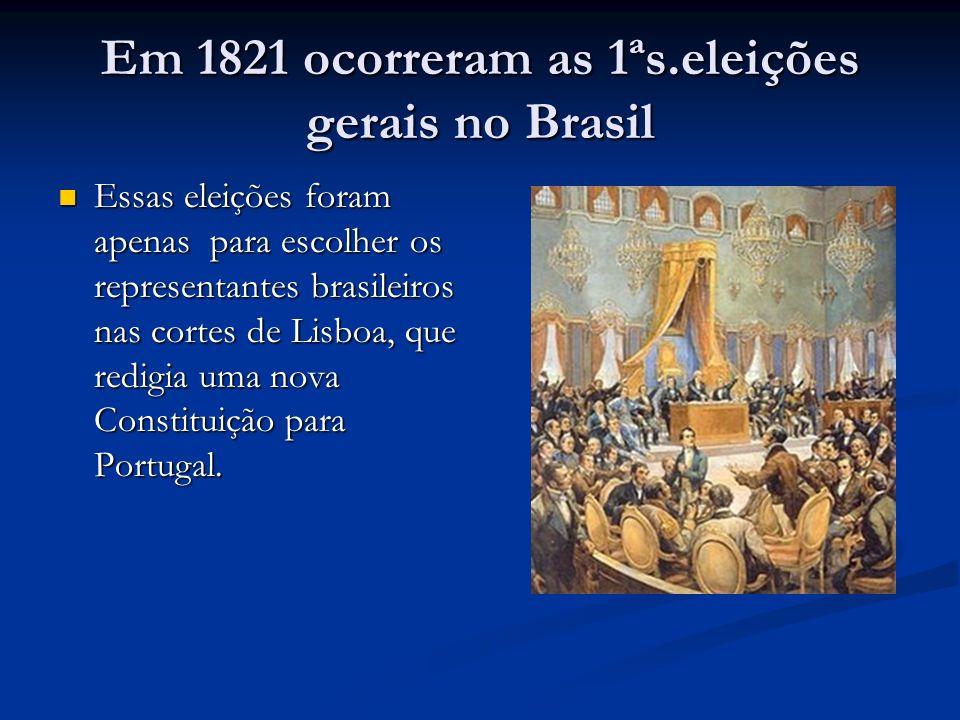 Em 1821 ocorreram as 1ªs.eleições gerais no Brasil Essas eleições foram apenas para escolher os representantes brasileiros nas cortes de Lisboa, que redigia uma nova Constituição para Portugal.