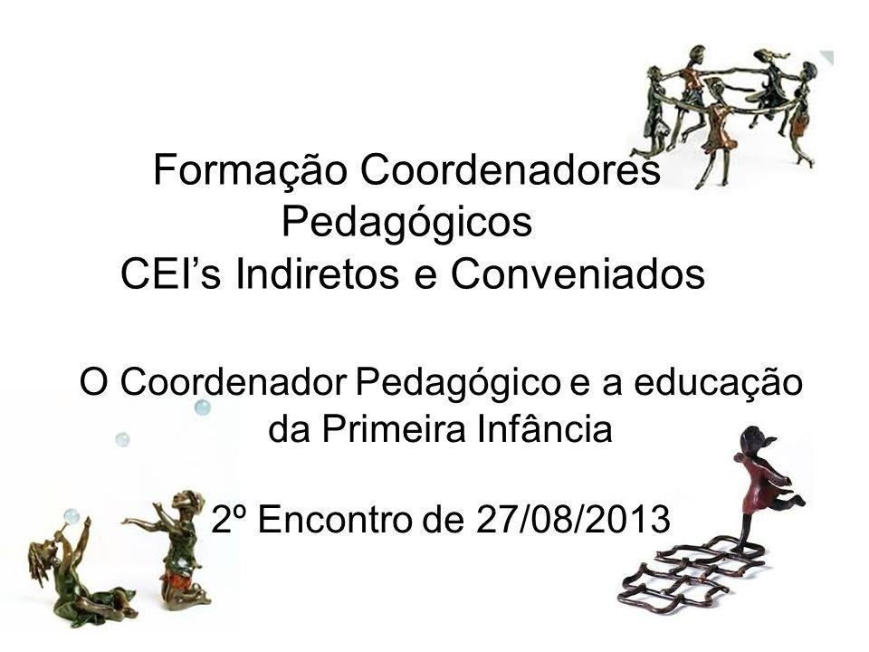 Formação Coordenadores Pedagógicos CEIs Indiretos e Conveniados O Coordenador Pedagógico e a educação da Primeira Infância 2º Encontro de 27/08/2013