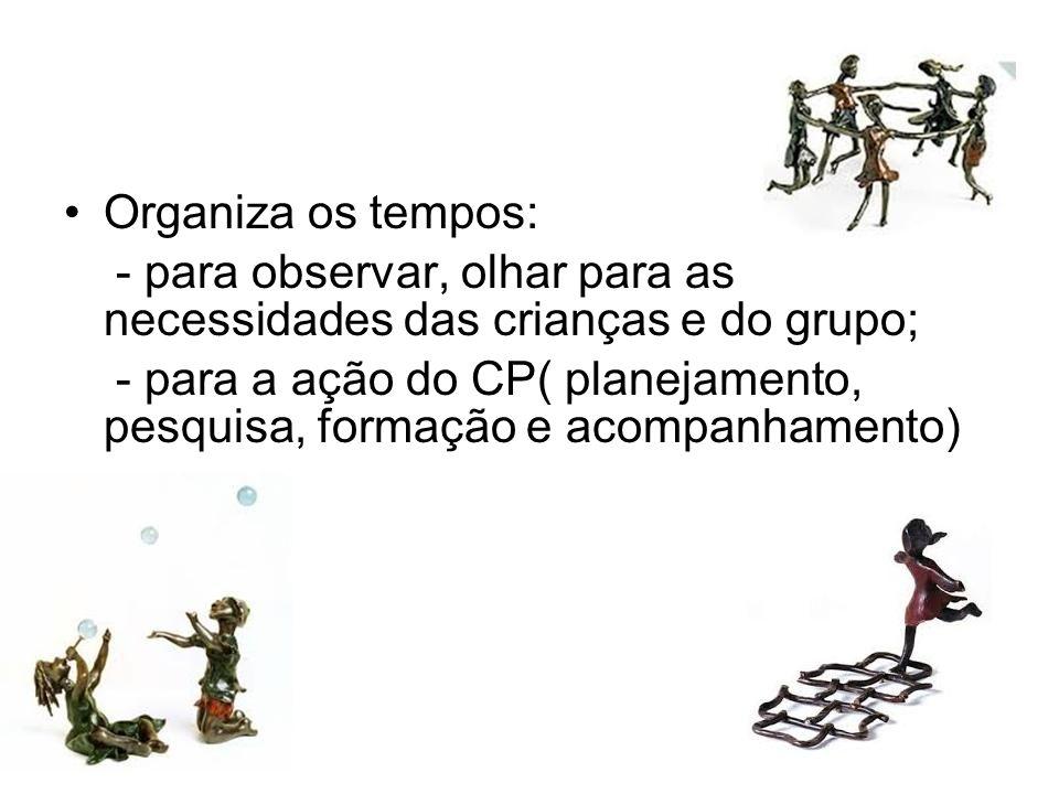 Organiza os tempos: - para observar, olhar para as necessidades das crianças e do grupo; - para a ação do CP( planejamento, pesquisa, formação e acomp