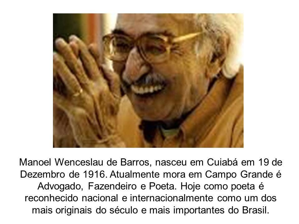 Manoel Wenceslau de Barros, nasceu em Cuiabá em 19 de Dezembro de 1916. Atualmente mora em Campo Grande é Advogado, Fazendeiro e Poeta. Hoje como poet
