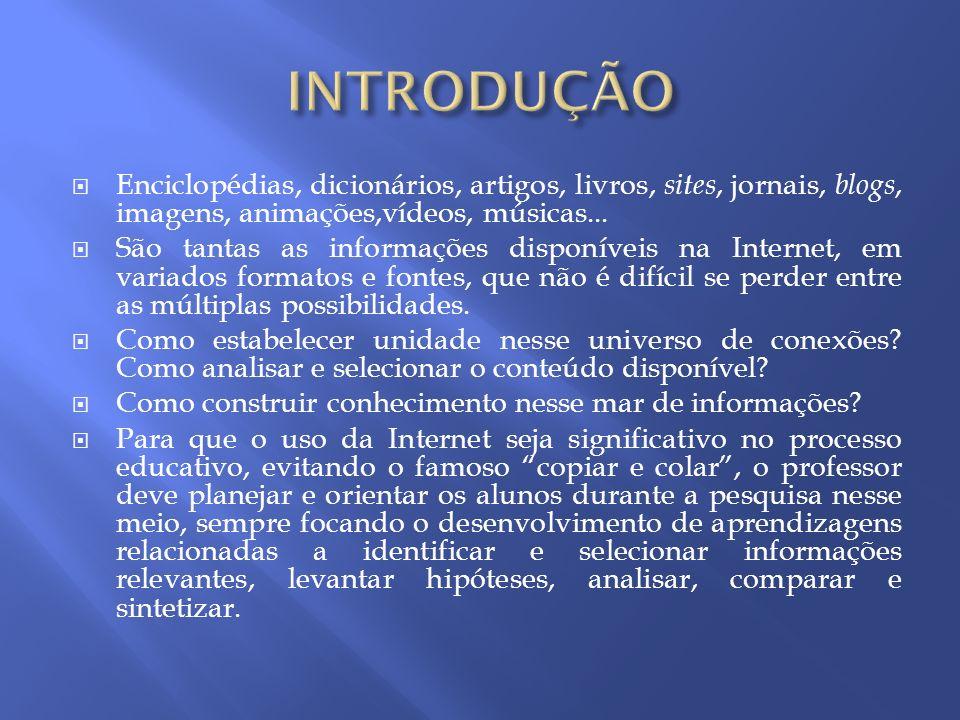 Enciclopédias, dicionários, artigos, livros, sites, jornais, blogs, imagens, animações,vídeos, músicas... São tantas as informações disponíveis na Int