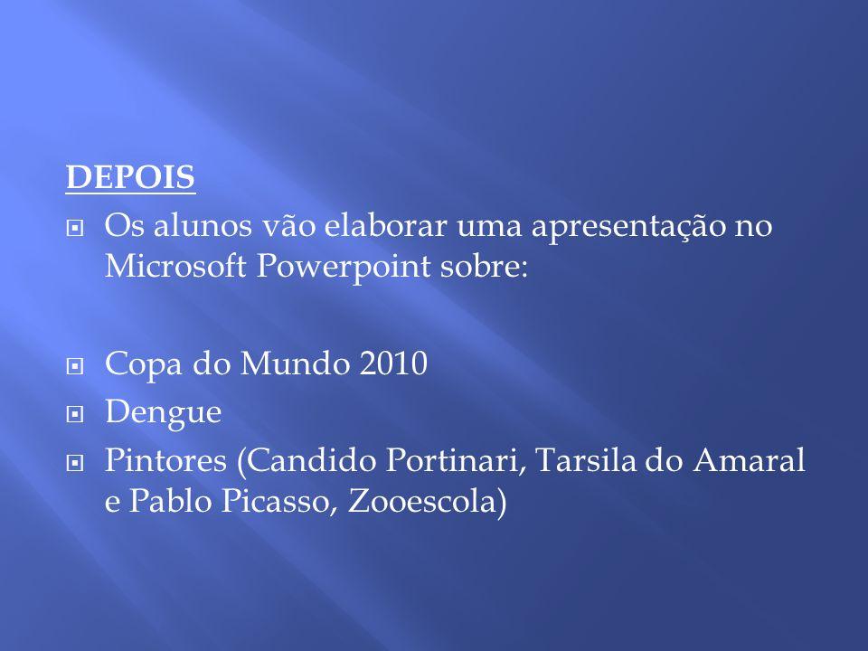 DEPOIS Os alunos vão elaborar uma apresentação no Microsoft Powerpoint sobre: Copa do Mundo 2010 Dengue Pintores (Candido Portinari, Tarsila do Amaral