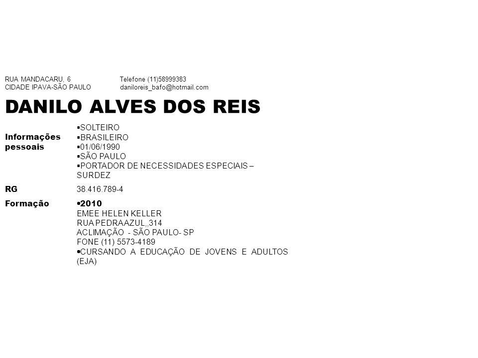 RUA MANDACARU, 6 CIDADE IPAVA-SÃO PAULO Telefone (11)58999383 daniloreis_bafo@hotmail.com DANILO ALVES DOS REIS Informações pessoais SOLTEIRO BRASILEIRO 01/06/1990 SÃO PAULO PORTADOR DE NECESSIDADES ESPECIAIS – SURDEZ RG 38.416.789-4 Formação 2010 EMEE HELEN KELLER RUA PEDRA AZUL,,314 ACLIMAÇÃO - SÃO PAULO- SP FONE (11) 5573-4189 CURSANDO A EDUCAÇÃO DE JOVENS E ADULTOS (EJA)