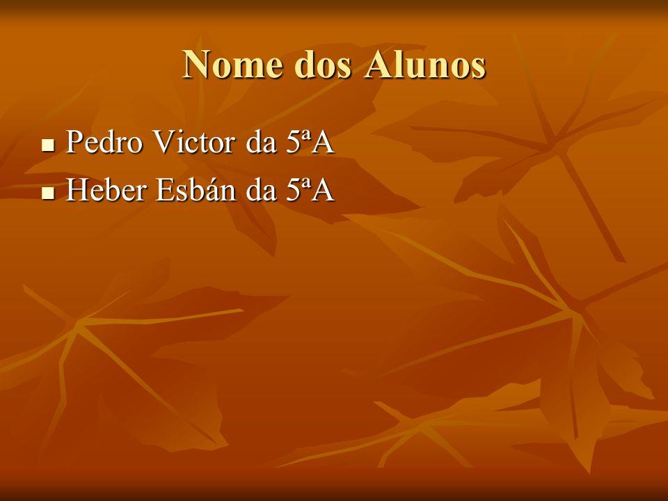 Nome dos Alunos Pedro Victor da 5ªA Pedro Victor da 5ªA Heber Esbán da 5ªA Heber Esbán da 5ªA