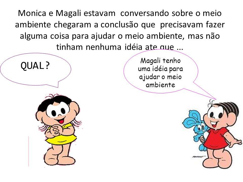 Então,Magali eu estava pensando, vamos chamar o cebolinha e o cascão para fazermos uma campanha, com o propósito de ajudarmos o meio ambiente Nossa Monica ótima idéia