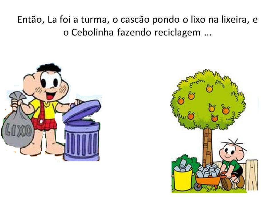Então, La foi a turma, o cascão pondo o lixo na lixeira, e o Cebolinha fazendo reciclagem...