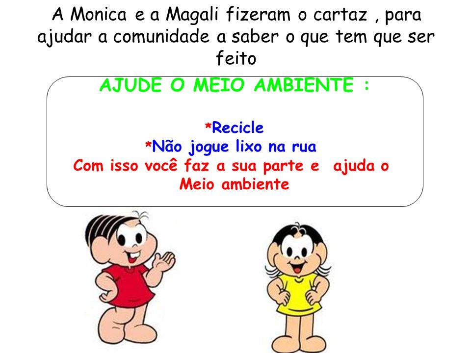 A Monica e a Magali fizeram o cartaz, para ajudar a comunidade a saber o que tem que ser feito AJUDE O MEIO AMBIENTE : * Recicle * Não jogue lixo na r