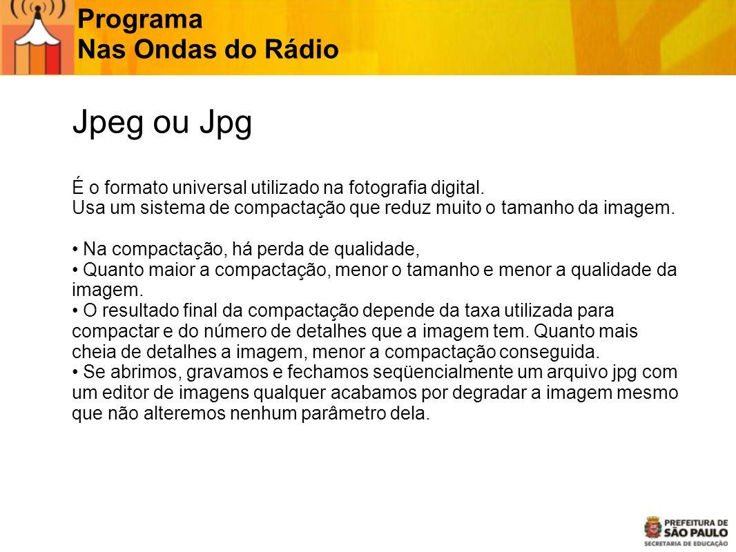 Programa Nas Ondas do Rádio JPG Jpeg ou Jpg É o formato universal utilizado na fotografia digital. Usa um sistema de compactação que reduz muito o tam
