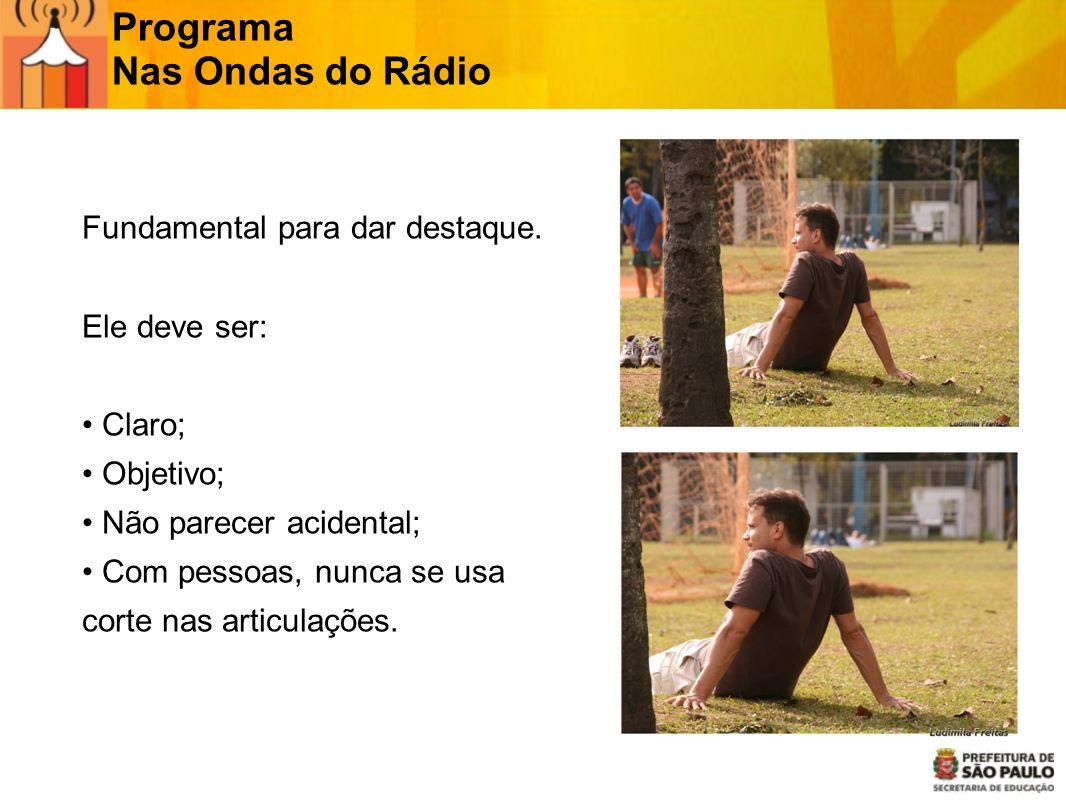 Programa Nas Ondas do Rádio Fundamental para dar destaque. Ele deve ser: Claro; Objetivo; Não parecer acidental; Com pessoas, nunca se usa corte nas a