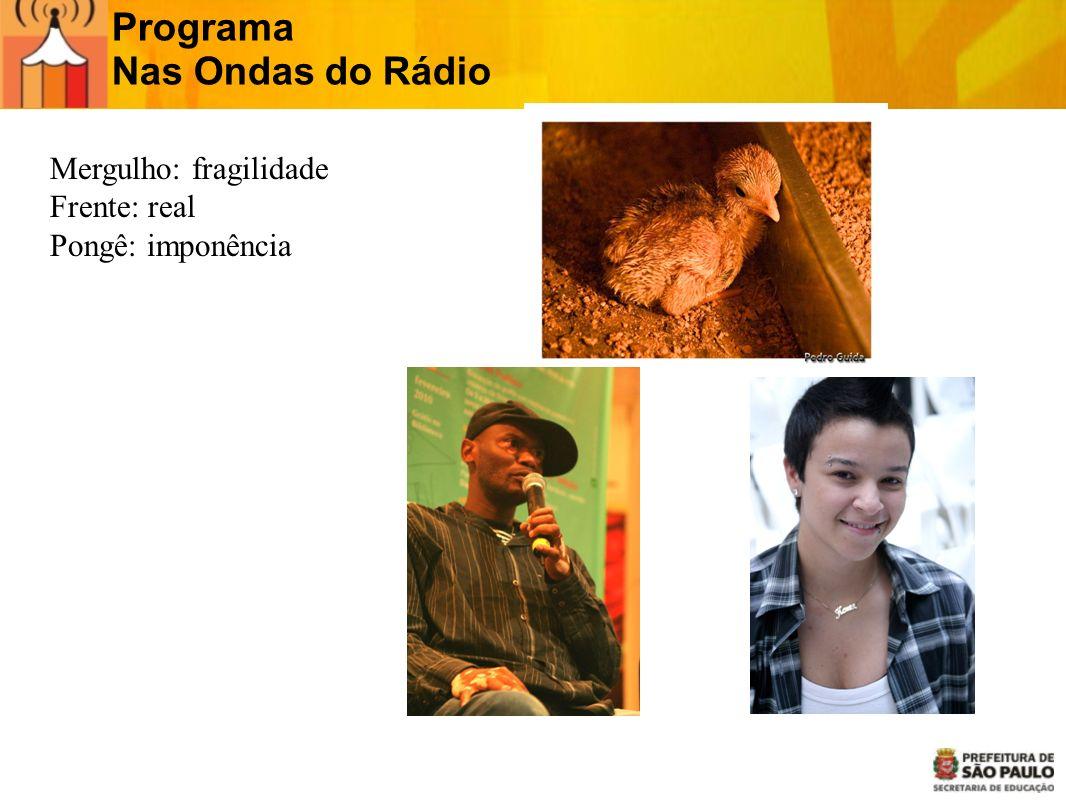 Programa Nas Ondas do Rádio Mergulho: fragilidade Frente: real Pongê: imponência