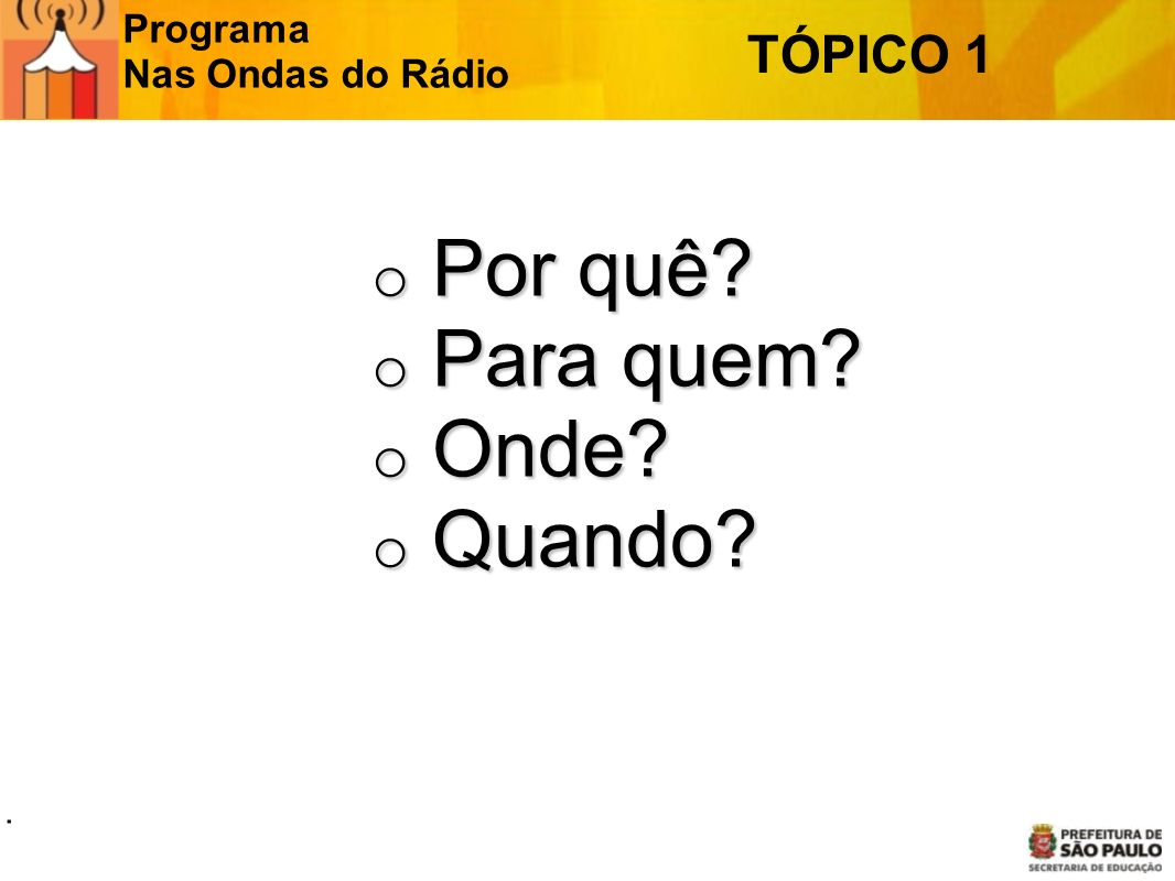 Programa Nas Ondas do Rádio TÓPICO 1 o Por quê? o Para quem? o Onde? o Quando?.