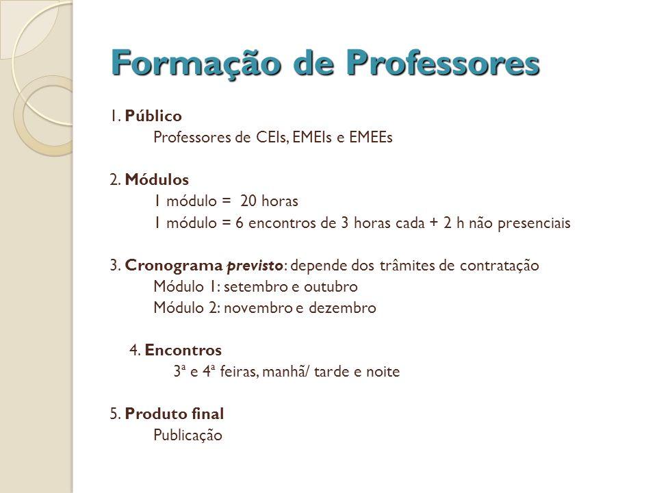 Formação de Professores 1. Público Professores de CEIs, EMEIs e EMEEs 2. Módulos 1 módulo = 20 horas 1 módulo = 6 encontros de 3 horas cada + 2 h não