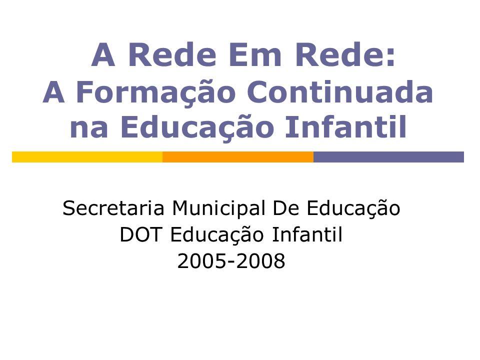 A Rede Em Rede: A Formação Continuada na Educação Infantil Secretaria Municipal De Educação DOT Educação Infantil 2005-2008