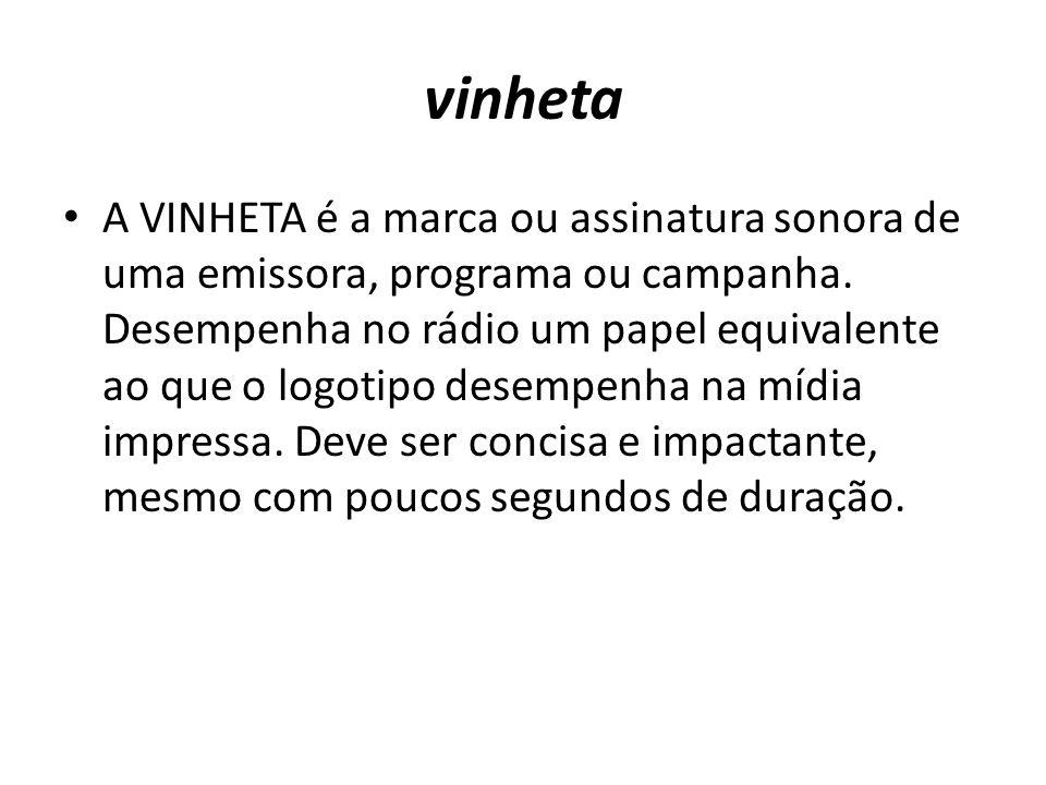 vinheta A VINHETA é a marca ou assinatura sonora de uma emissora, programa ou campanha. Desempenha no rádio um papel equivalente ao que o logotipo des