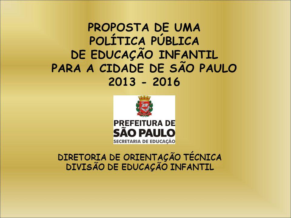 PROPOSTA DE UMA POLÍTICA PÚBLICA DE EDUCAÇÃO INFANTIL PARA A CIDADE DE SÃO PAULO 2013 - 2016 DIRETORIA DE ORIENTAÇÃO TÉCNICA DIVISÃO DE EDUCAÇÃO INFAN