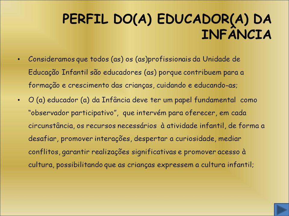 PERFIL DO(A) EDUCADOR(A) DA INFÂNCIA Consideramos que todos (as) os (as)profissionais da Unidade de Educação Infantil são educadores (as) porque contr