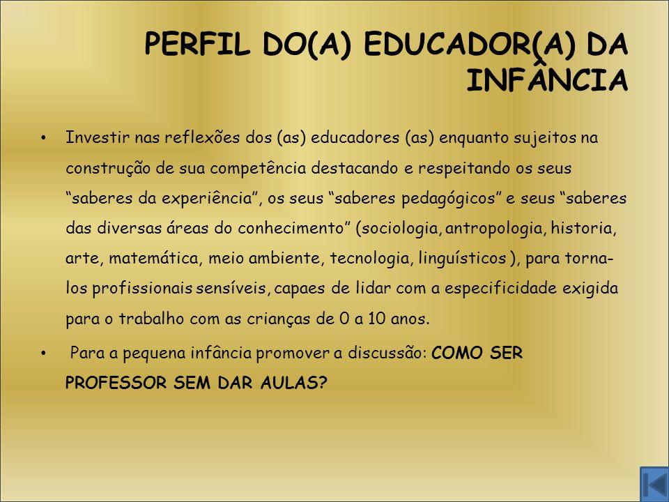 PERFIL DO(A) EDUCADOR(A) DA INFÂNCIA Investir nas reflexões dos (as) educadores (as) enquanto sujeitos na construção de sua competência destacando e r