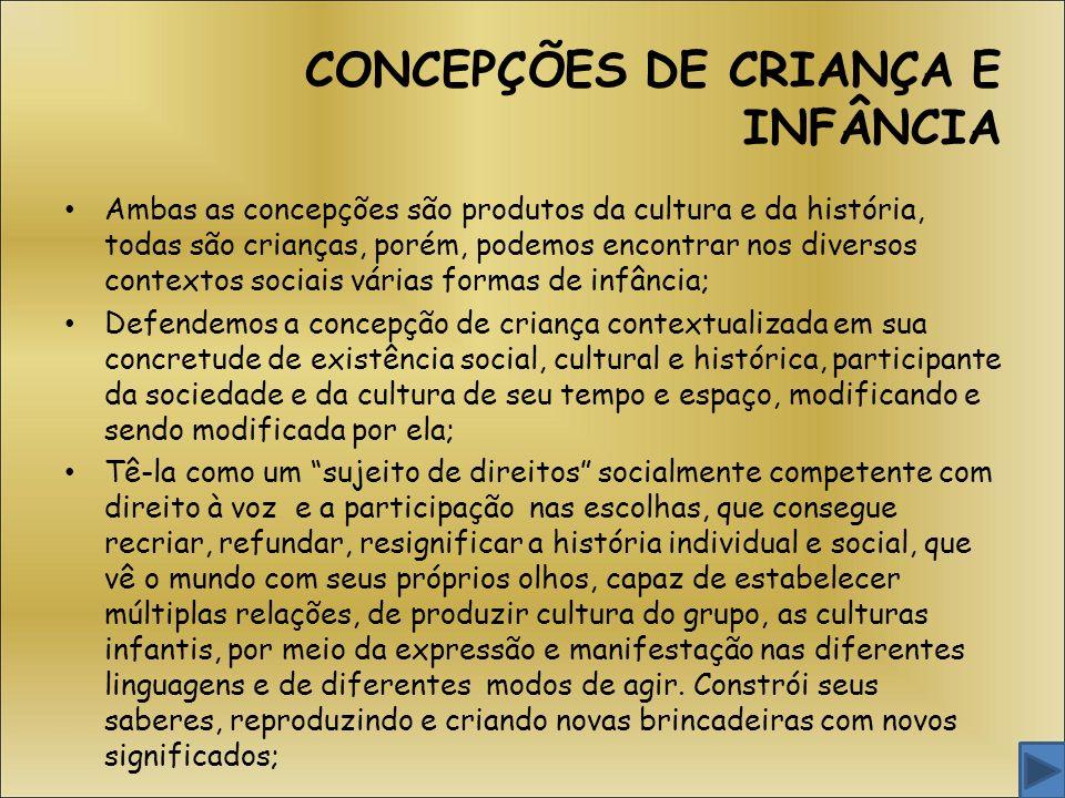 CONCEPÇÕES DE CRIANÇA E INFÂNCIA Ambas as concepções são produtos da cultura e da história, todas são crianças, porém, podemos encontrar nos diversos