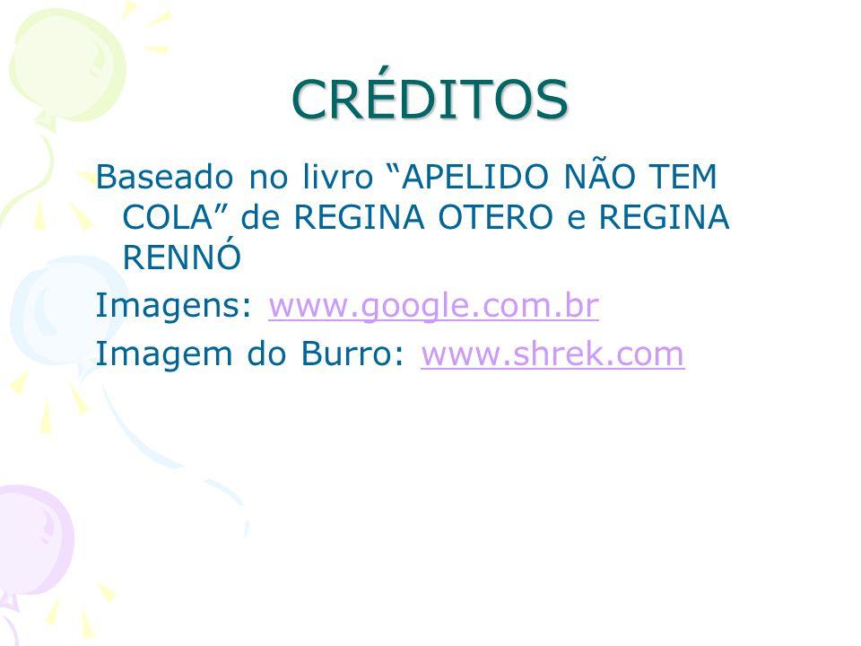 CRÉDITOS Baseado no livro APELIDO NÃO TEM COLA de REGINA OTERO e REGINA RENNÓ Imagens: www.google.com.brwww.google.com.br Imagem do Burro: www.shrek.c