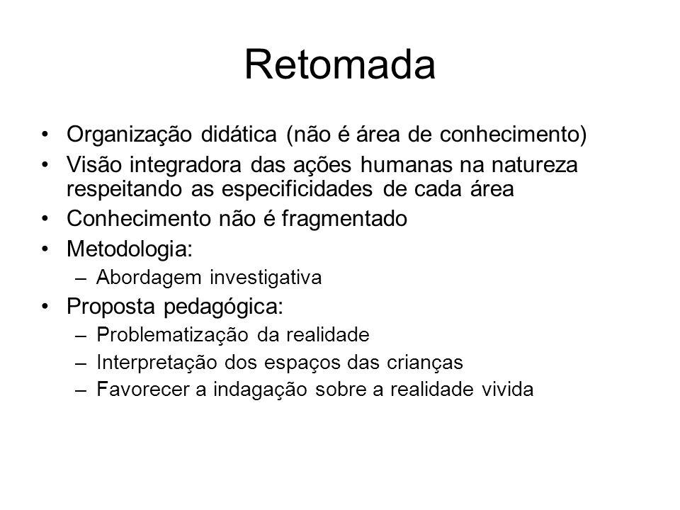Retomada Organização didática (não é área de conhecimento) Visão integradora das ações humanas na natureza respeitando as especificidades de cada área