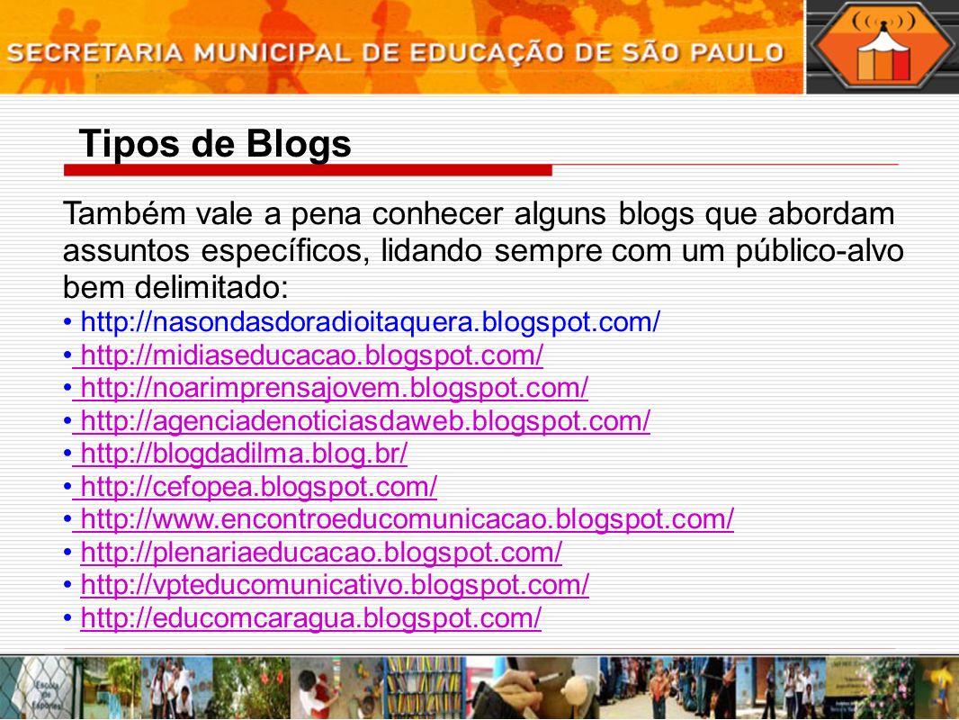Também vale a pena conhecer alguns blogs que abordam assuntos específicos, lidando sempre com um público-alvo bem delimitado: http://nasondasdoradioitaquera.blogspot.com/ http://midiaseducacao.blogspot.com/ http://noarimprensajovem.blogspot.com/ http://agenciadenoticiasdaweb.blogspot.com/ http://blogdadilma.blog.br/ http://cefopea.blogspot.com/ http://www.encontroeducomunicacao.blogspot.com/ http://plenariaeducacao.blogspot.com/ http://vpteducomunicativo.blogspot.com/ http://educomcaragua.blogspot.com/