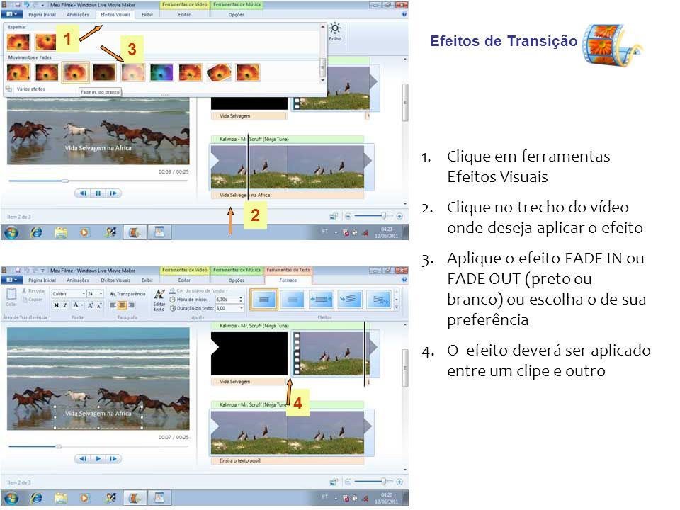 Efeitos de Transição 1.Clique em ferramentas Efeitos Visuais 2.Clique no trecho do vídeo onde deseja aplicar o efeito 3.Aplique o efeito FADE IN ou FADE OUT (preto ou branco) ou escolha o de sua preferência 4.O efeito deverá ser aplicado entre um clipe e outro 1 2 3 4