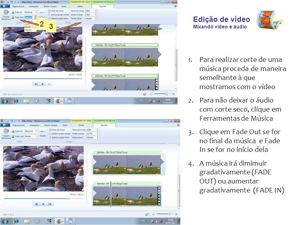 Edição de vídeo Mixando vídeo e áudio 1.Para realizar corte de uma música proceda de maneira semelhante à que mostramos com o vídeo 2.Para não deixar o áudio com corte seco, clique em Ferramentas de Música 3.Clique em Fade Out se for no final da música e Fade In se for no início dela 4.A música irá dimimuir gradativamente (FADE OUT) ou aumentar gradativamente (FADE IN) 2 3