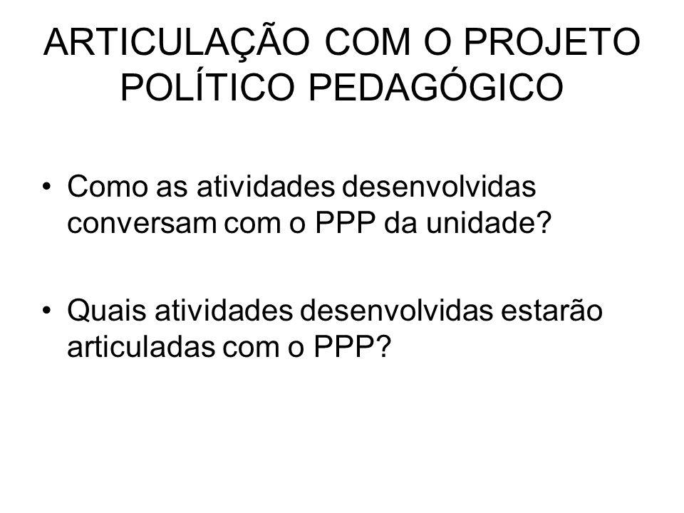 ARTICULAÇÃO COM O PROJETO POLÍTICO PEDAGÓGICO Como as atividades desenvolvidas conversam com o PPP da unidade? Quais atividades desenvolvidas estarão