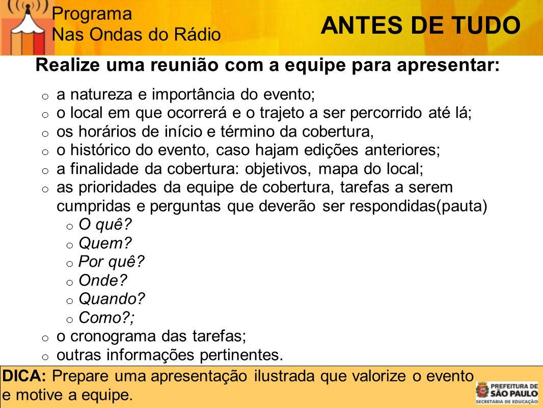 Programa Nas Ondas do Rádio ANTES DE TUDO Realize uma reunião com a equipe para apresentar: o a natureza e importância do evento; o o local em que oco