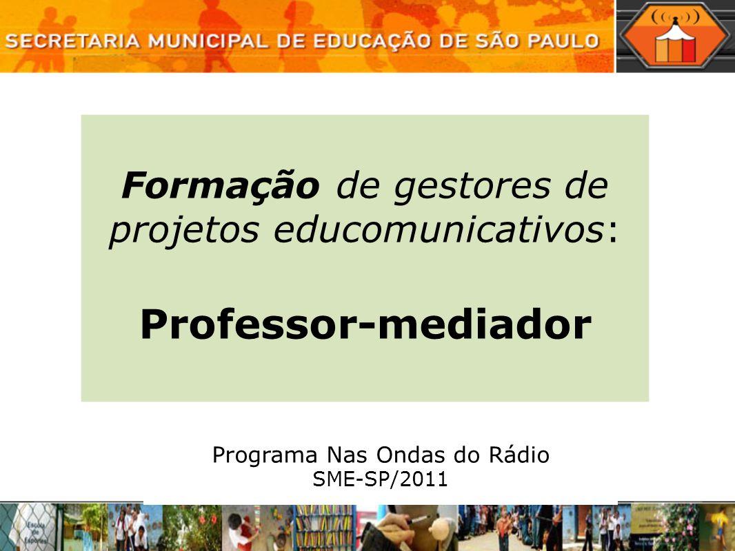 Formação de gestores de projetos educomunicativos: Professor-mediador Programa Nas Ondas do Rádio SME-SP/2011