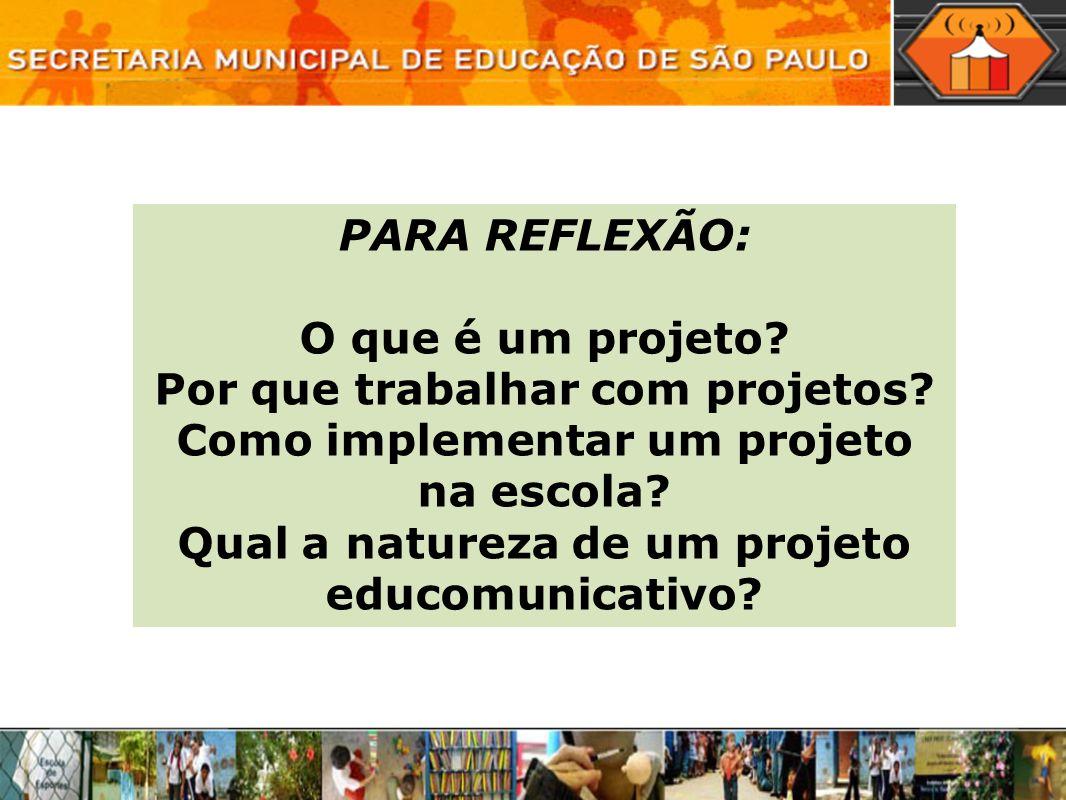 PARA REFLEXÃO: O que é um projeto? Por que trabalhar com projetos? Como implementar um projeto na escola? Qual a natureza de um projeto educomunicativ