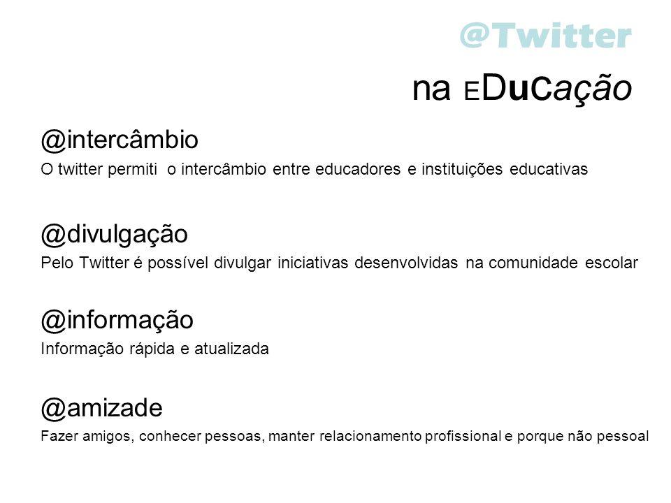 @Twitter na E Du c ação @intercâmbio O twitter permiti o intercâmbio entre educadores e instituições educativas @divulgação Pelo Twitter é possível di
