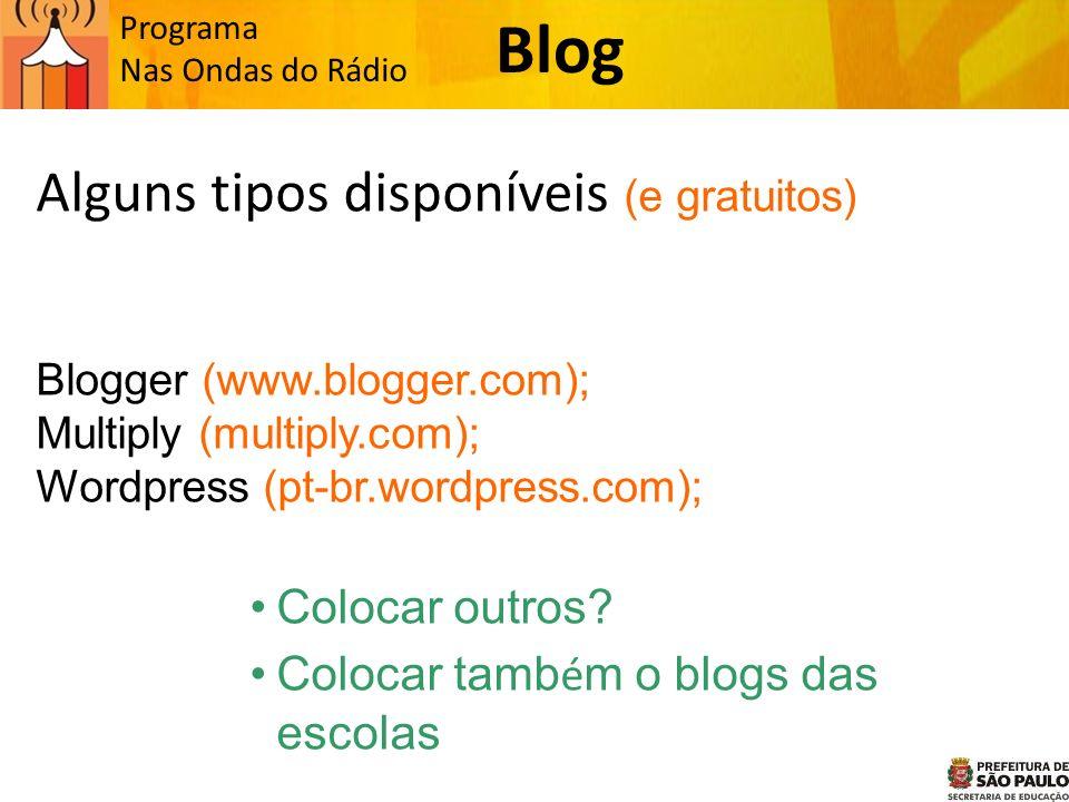 Programa Nas Ondas do Rádio Alguns tipos disponíveis (e gratuitos) Blogger (www.blogger.com); Multiply (multiply.com); Wordpress (pt-br.wordpress.com); Colocar outros.