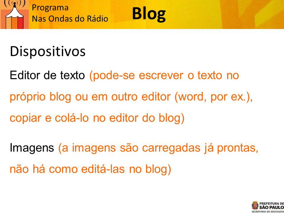 Programa Nas Ondas do Rádio Dispositivos Editor de texto (pode-se escrever o texto no próprio blog ou em outro editor (word, por ex.), copiar e colá-lo no editor do blog) Imagens (a imagens são carregadas já prontas, não há como editá-las no blog) Blog
