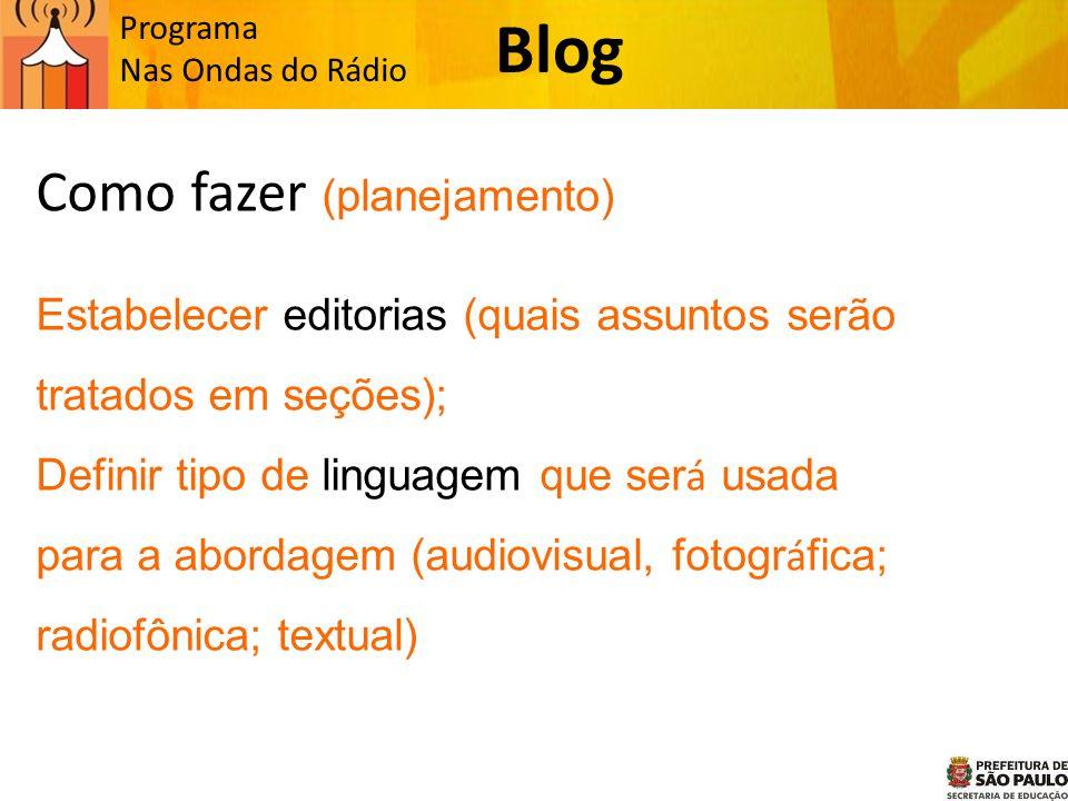 Programa Nas Ondas do Rádio Como fazer (planejamento) Estabelecer editorias (quais assuntos serão tratados em seções); Definir tipo de linguagem que ser á usada para a abordagem (audiovisual, fotogr á fica; radiofônica; textual) Blog
