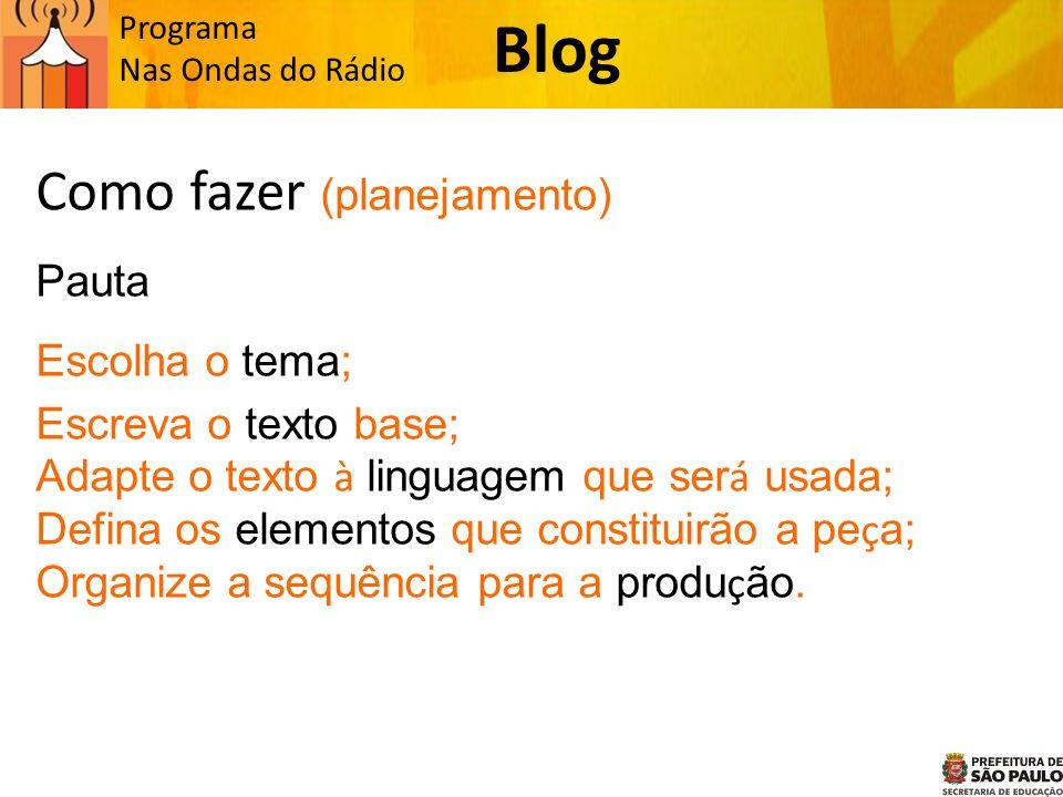 Programa Nas Ondas do Rádio Como fazer (planejamento) Pauta Escolha o tema; Escreva o texto base; Adapte o texto à linguagem que ser á usada; Defina os elementos que constituirão a pe ç a; Organize a sequência para a produ ç ão.