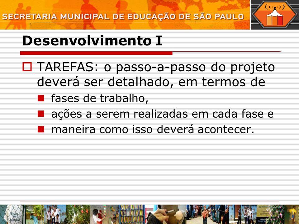Desenvolvimento I TAREFAS: o passo-a-passo do projeto deverá ser detalhado, em termos de fases de trabalho, ações a serem realizadas em cada fase e maneira como isso deverá acontecer.