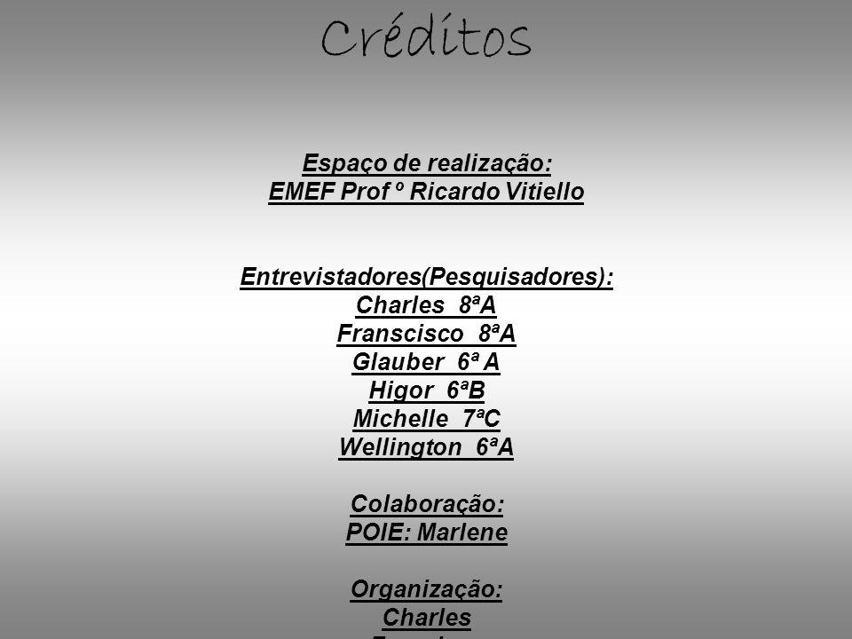 Créditos Espaço de realização: EMEF Prof º Ricardo Vitiello Entrevistadores(Pesquisadores): Charles_8ªA Franscisco_8ªA Glauber_6ª A Higor_6ªB Michelle