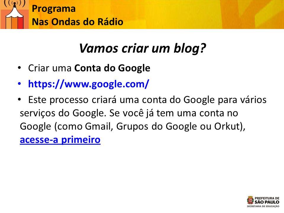 Programa Nas Ondas do Rádio Vamos criar um blog? Criar uma Conta do Google https://www.google.com/ Este processo criará uma conta do Google para vário