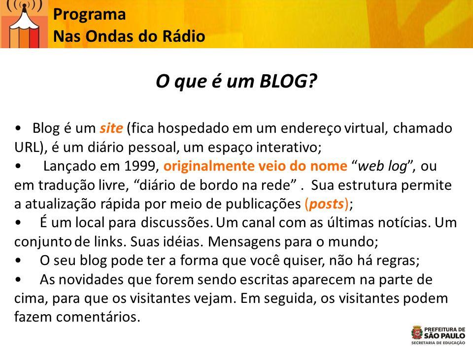 O que é um BLOG? Blog é um site (fica hospedado em um endereço virtual, chamado URL), é um diário pessoal, um espaço interativo; Lançado em 1999, orig