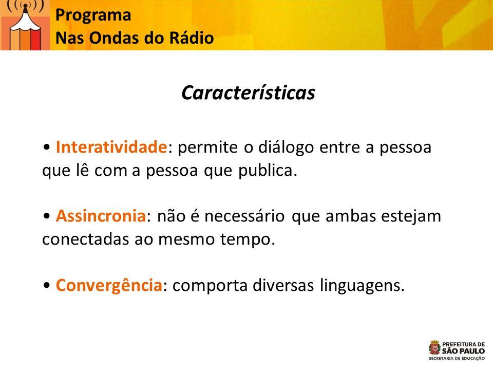 Programa Nas Ondas do Rádio Características Interatividade: permite o diálogo entre a pessoa que lê com a pessoa que publica. Assincronia: não é neces